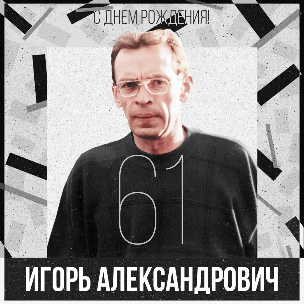 С днем рождения, Игорь Александрович!